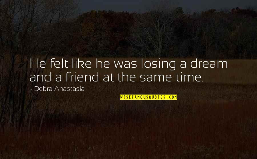 Best Friend Losing Quotes By Debra Anastasia: He felt like he was losing a dream