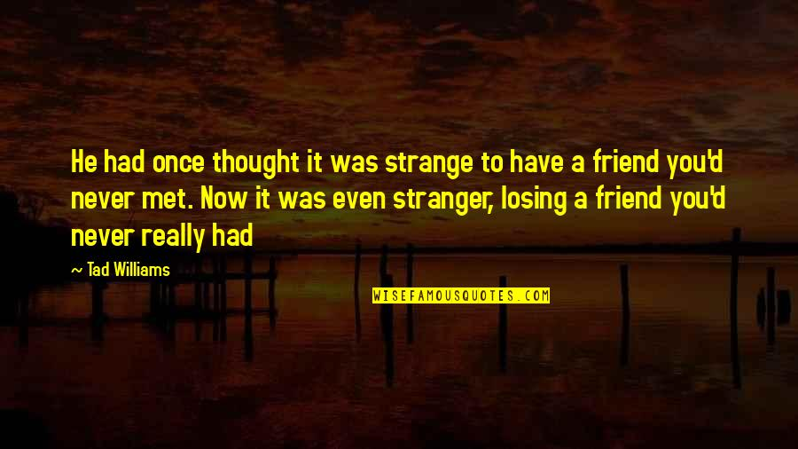 Best Friend Losing Quotes By Tad Williams: He had once thought it was strange to