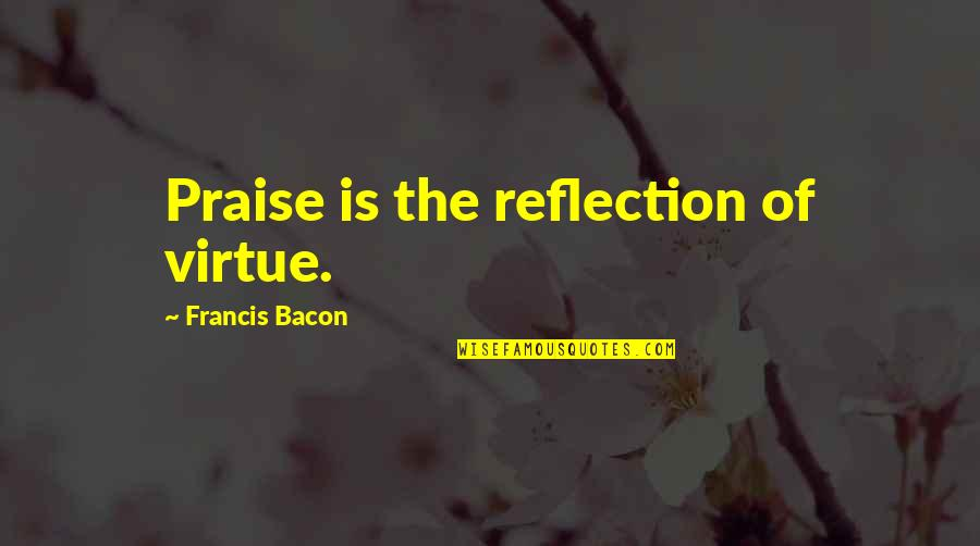 Best Friend Overseas Quotes By Francis Bacon: Praise is the reflection of virtue.