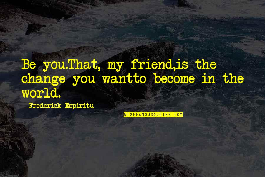 Best Friend Poem Quotes By Frederick Espiritu: Be you.That, my friend,is the change you wantto