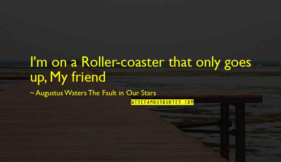 Best Friend Roller Coaster Quotes By Augustus Waters The Fault In Our Stars: I'm on a Roller-coaster that only goes up,