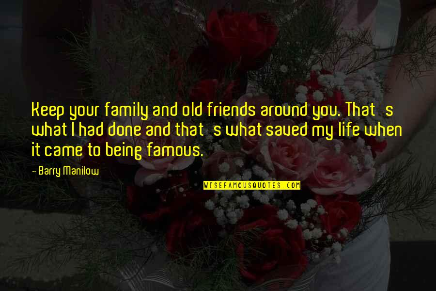Best Friends For Life Quotes By Barry Manilow: Keep your family and old friends around you.