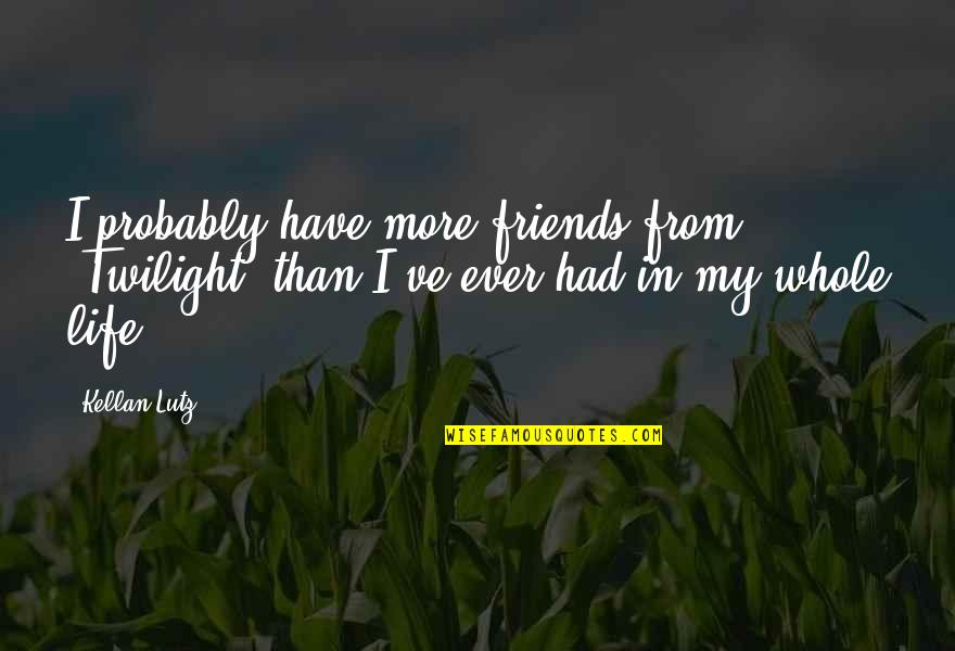 Best Friends For Life Quotes By Kellan Lutz: I probably have more friends from 'Twilight' than