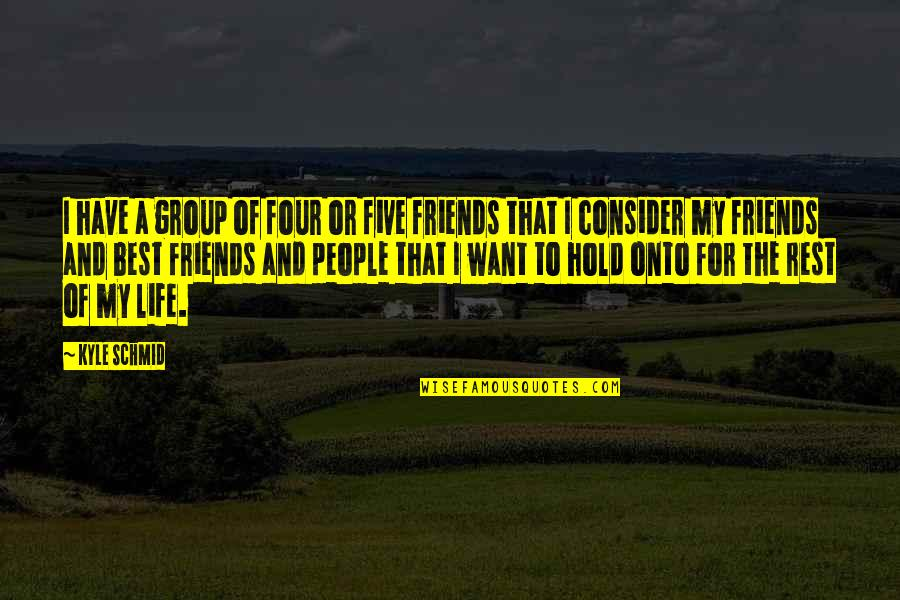 Best Friends For Life Quotes By Kyle Schmid: I have a group of four or five