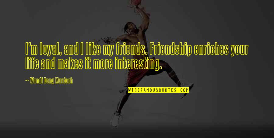 Best Friends For Life Quotes By Wendi Deng Murdoch: I'm loyal, and I like my friends. Friendship