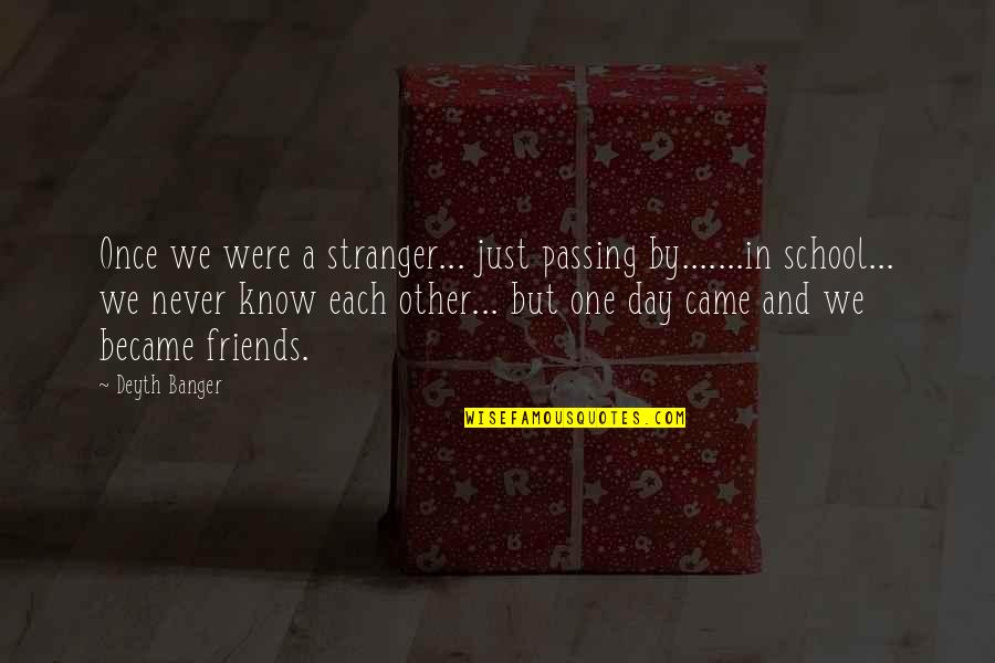 Best Friends From Day One Quotes By Deyth Banger: Once we were a stranger... just passing by.......in