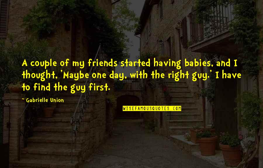 Best Friends From Day One Quotes By Gabrielle Union: A couple of my friends started having babies,