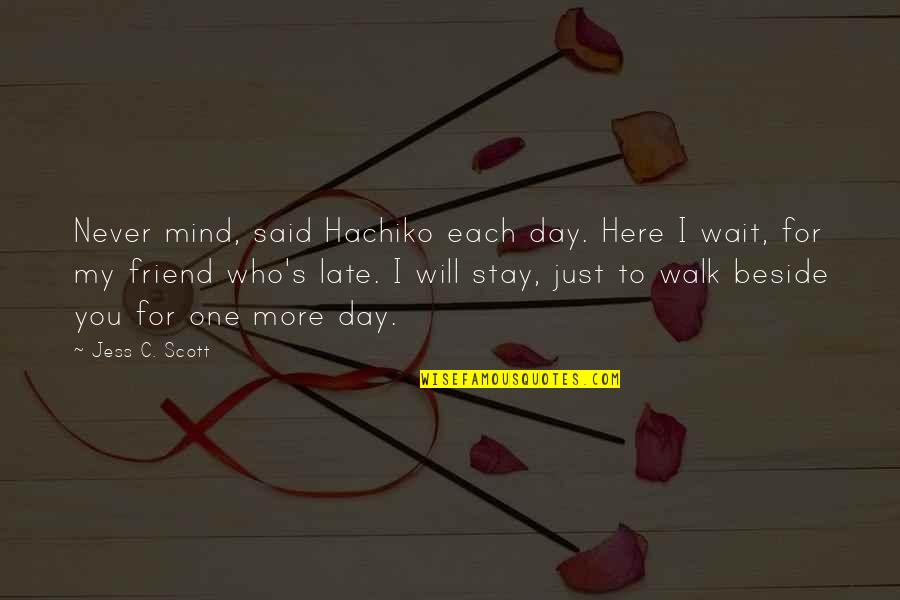 Best Friends From Day One Quotes By Jess C. Scott: Never mind, said Hachiko each day. Here I
