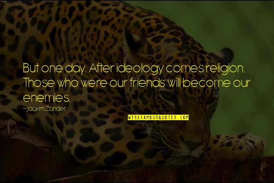 Best Friends From Day One Quotes By Joakim Zander: But one day. After ideology comes religion. Those