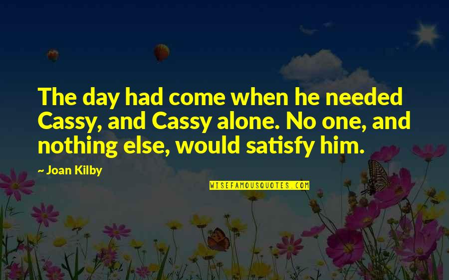 Best Friends From Day One Quotes By Joan Kilby: The day had come when he needed Cassy,