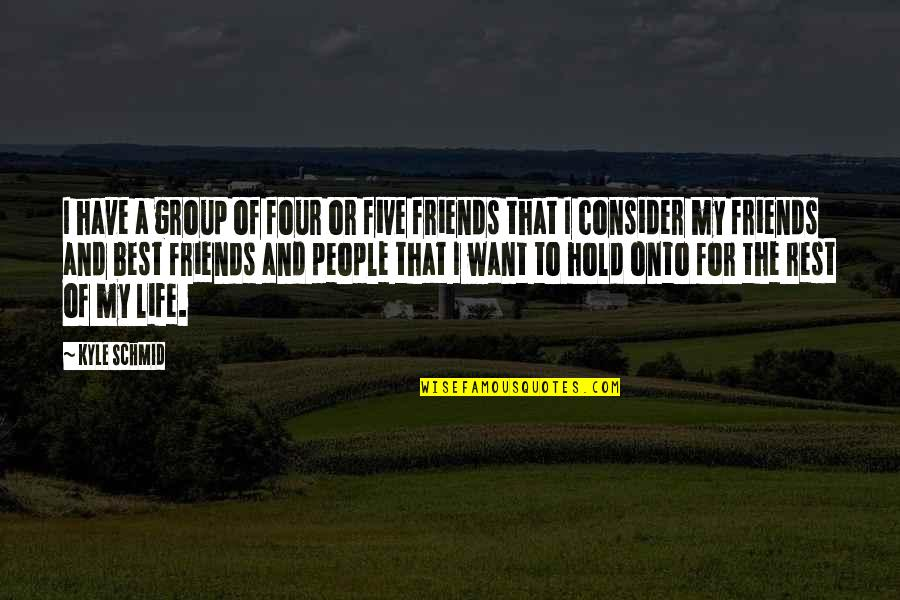 Best Friends Group Quotes By Kyle Schmid: I have a group of four or five