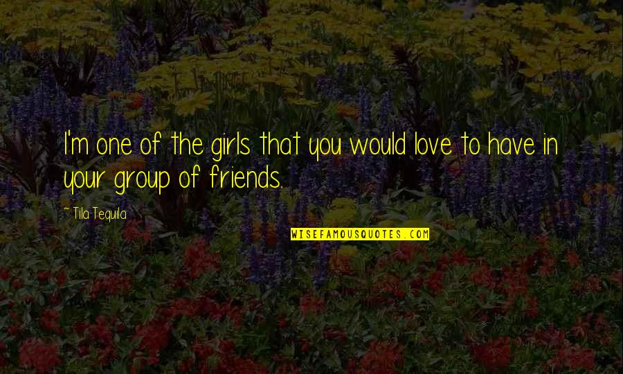Best Friends Group Quotes By Tila Tequila: I'm one of the girls that you would