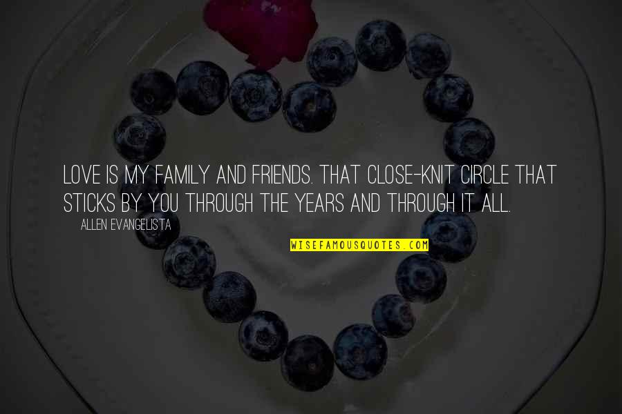 Best Friends Over The Years Quotes By Allen Evangelista: Love is my family and friends. That close-knit