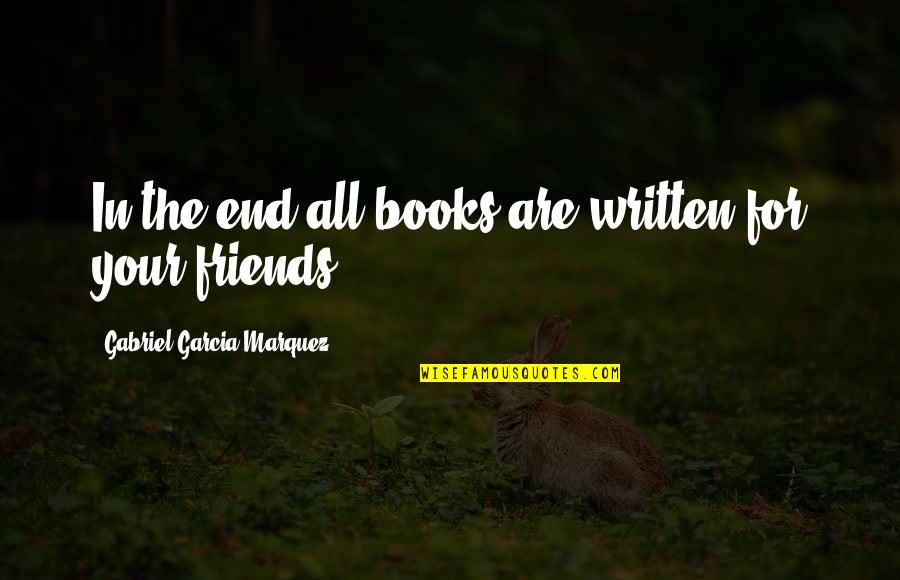 Best Friends Over The Years Quotes By Gabriel Garcia Marquez: In the end all books are written for