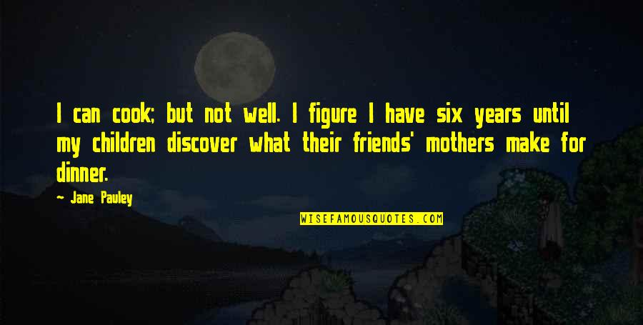 Best Friends Over The Years Quotes By Jane Pauley: I can cook; but not well. I figure