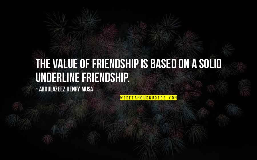 Best Friendship Based Quotes By Abdulazeez Henry Musa: The value of friendship is based on a