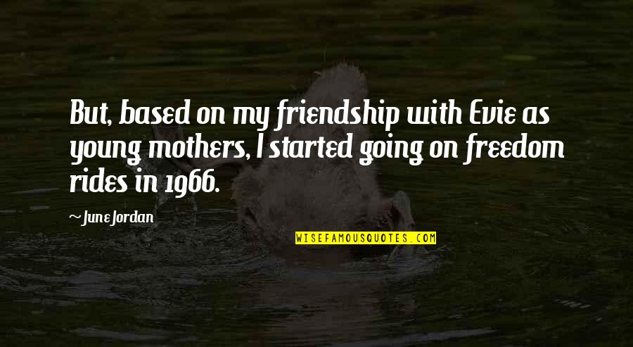 Best Friendship Based Quotes By June Jordan: But, based on my friendship with Evie as