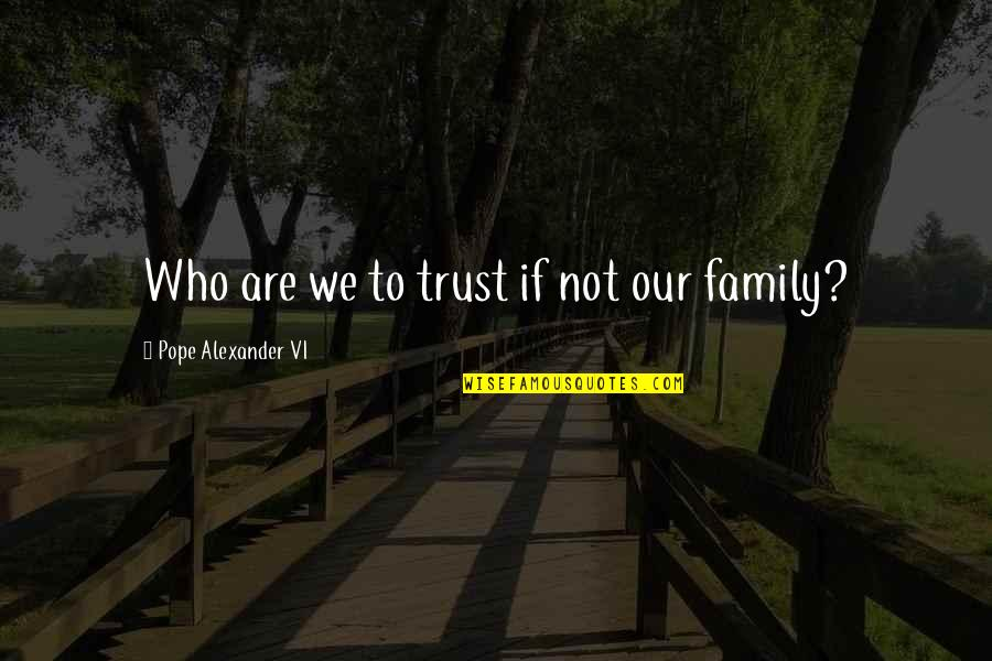 Best Friendship Based Quotes By Pope Alexander VI: Who are we to trust if not our
