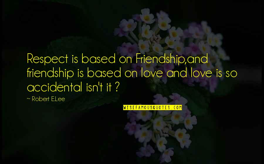 Best Friendship Based Quotes By Robert E.Lee: Respect is based on Friendship,and friendship is based