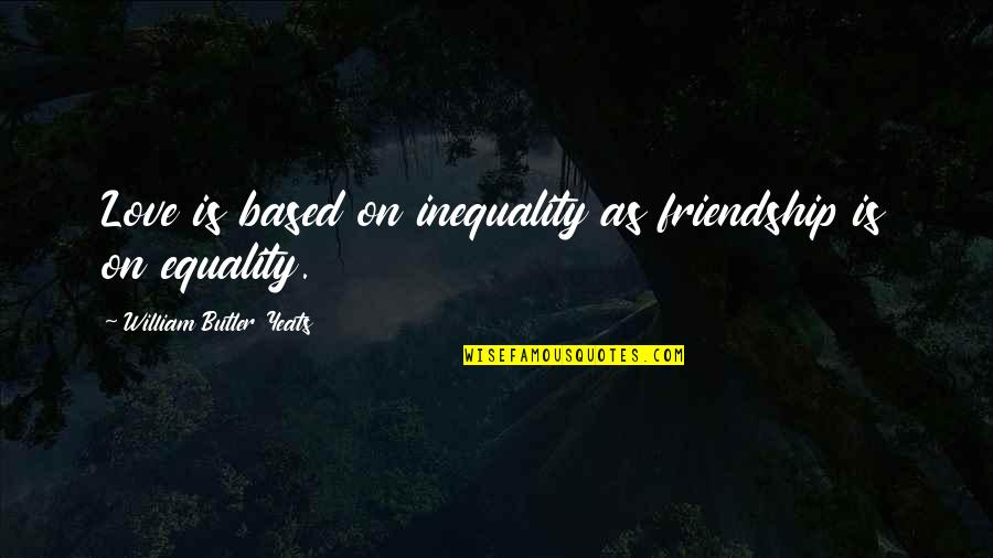 Best Friendship Based Quotes By William Butler Yeats: Love is based on inequality as friendship is
