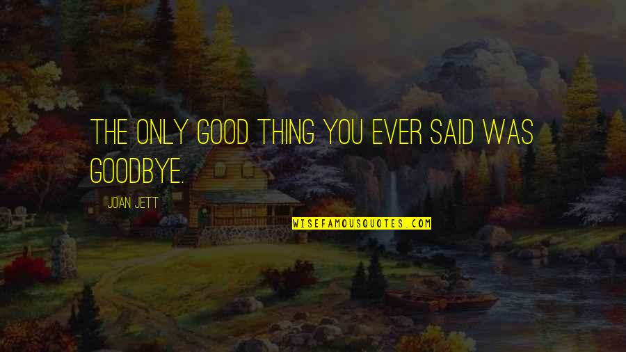 Best Friendship Goodbye Quotes By Joan Jett: The only good thing you ever said was