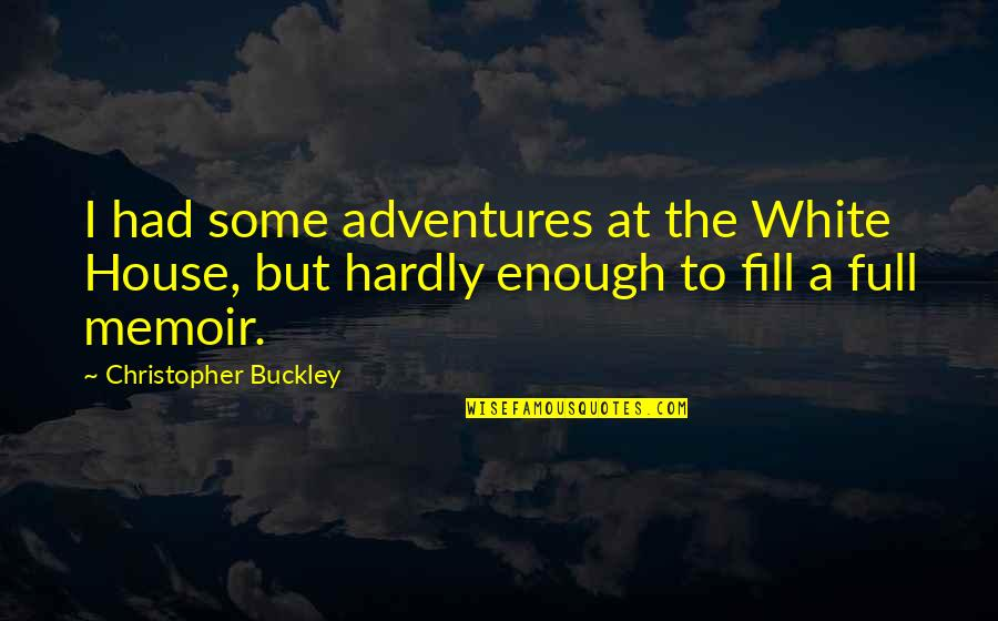 Best Full House Quotes By Christopher Buckley: I had some adventures at the White House,