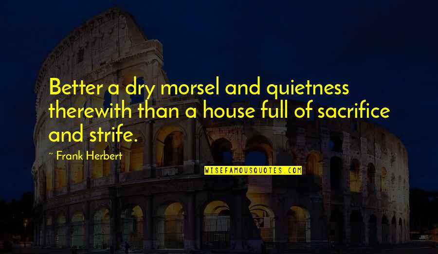 Best Full House Quotes By Frank Herbert: Better a dry morsel and quietness therewith than