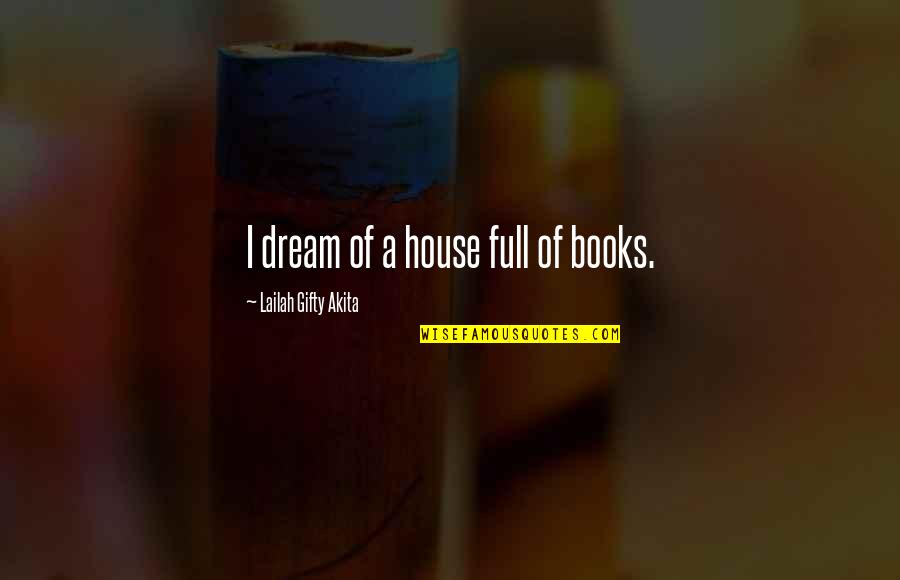 Best Full House Quotes By Lailah Gifty Akita: I dream of a house full of books.