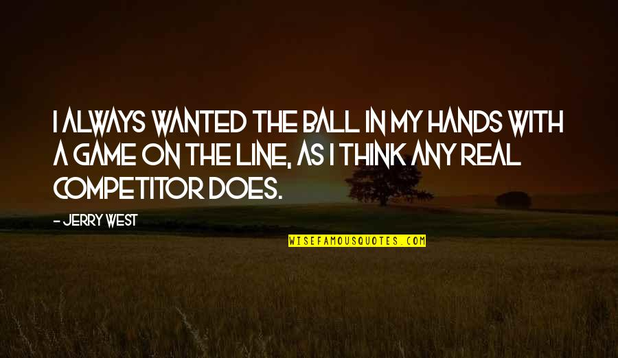 Best Game Over Quotes By Jerry West: I always wanted the ball in my hands