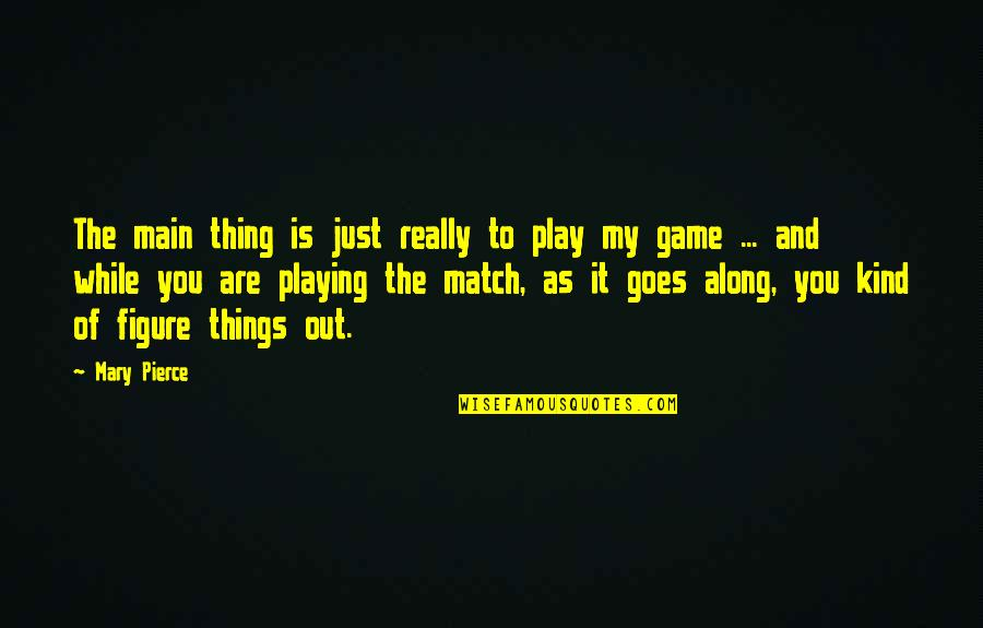 Best Game Over Quotes By Mary Pierce: The main thing is just really to play