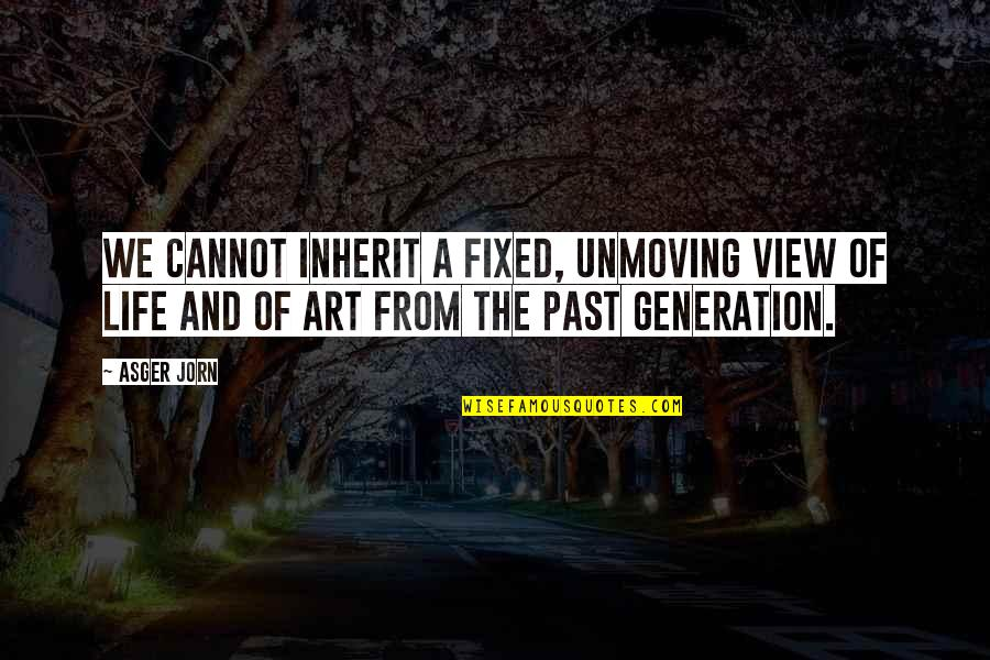 Best Generation X Quotes By Asger Jorn: We cannot inherit a fixed, unmoving view of