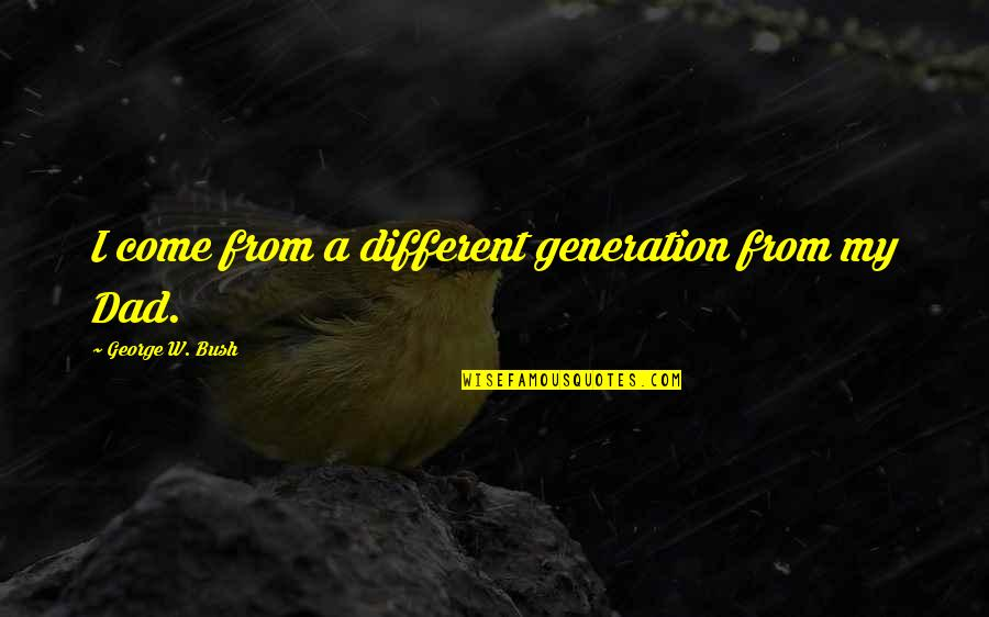 Best Generation X Quotes By George W. Bush: I come from a different generation from my