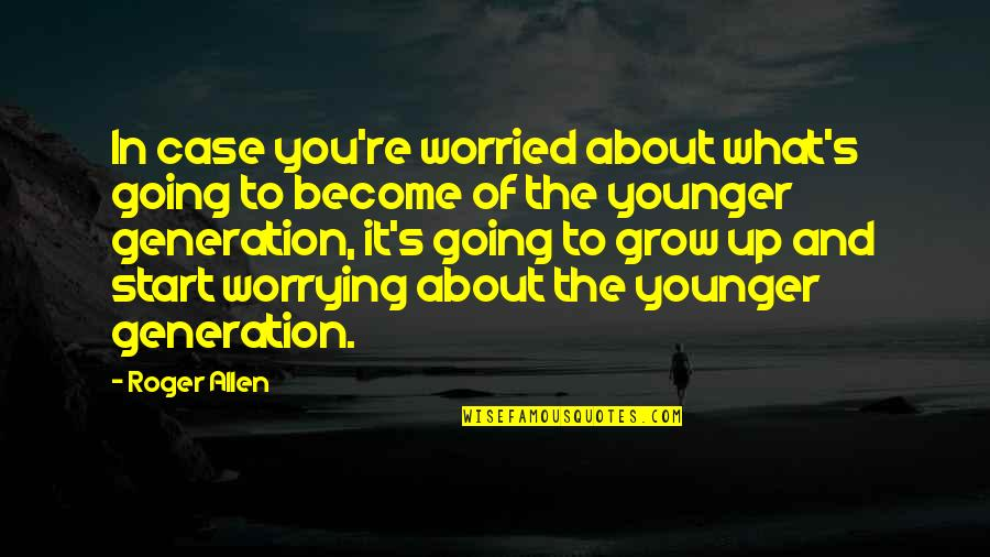 Best Generation X Quotes By Roger Allen: In case you're worried about what's going to