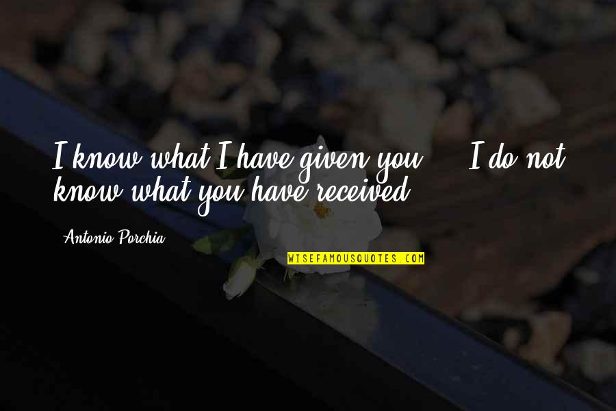 Best Gift Ever Received Quotes By Antonio Porchia: I know what I have given you ...