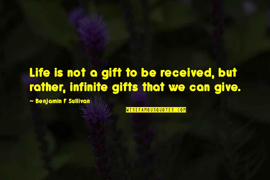 Best Gift Ever Received Quotes By Benjamin F Sullivan: Life is not a gift to be received,