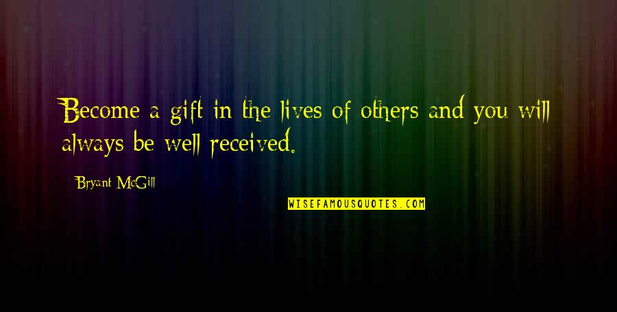 Best Gift Ever Received Quotes By Bryant McGill: Become a gift in the lives of others