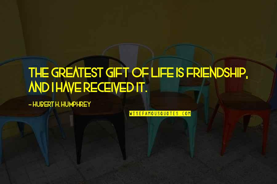 Best Gift Ever Received Quotes By Hubert H. Humphrey: The greatest gift of life is friendship, and