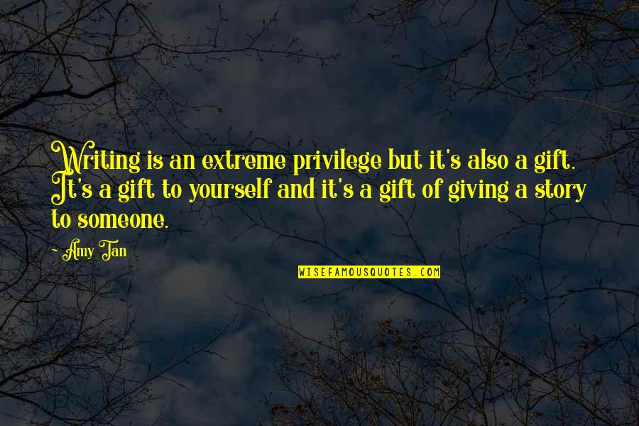 Best Gift Giving Quotes By Amy Tan: Writing is an extreme privilege but it's also
