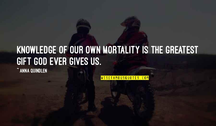 Best Gift Giving Quotes By Anna Quindlen: Knowledge of our own mortality is the greatest
