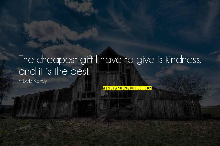 Best Gift Giving Quotes By Bob Kerrey: The cheapest gift I have to give is
