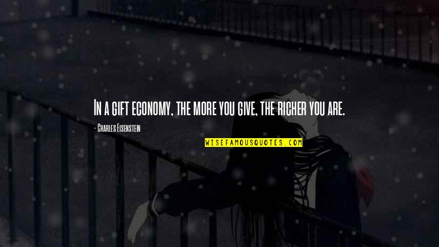 Best Gift Giving Quotes By Charles Eisenstein: In a gift economy, the more you give,
