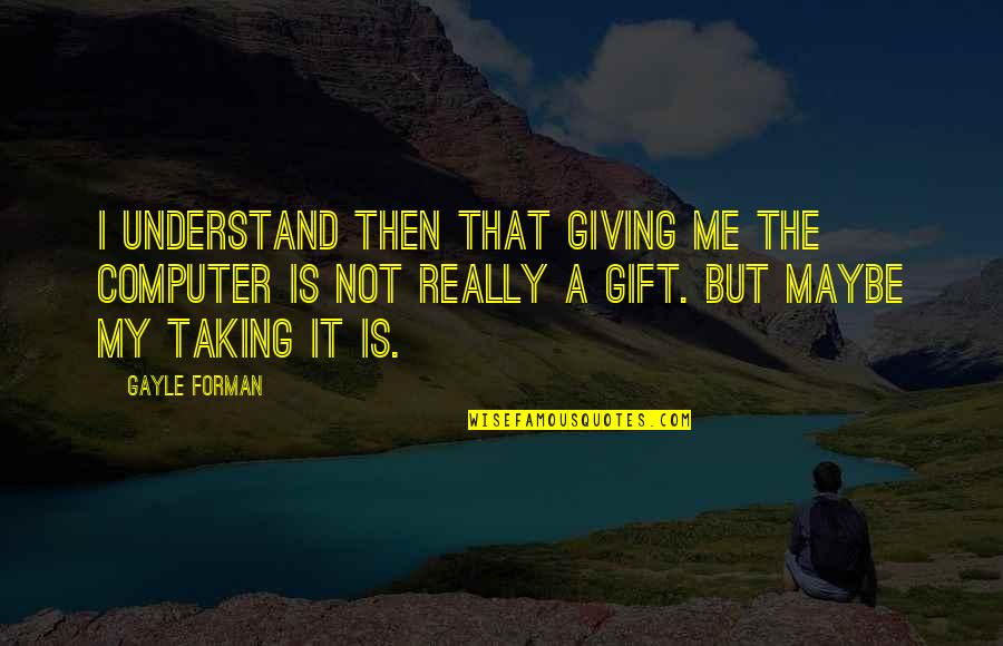Best Gift Giving Quotes By Gayle Forman: I understand then that giving me the computer