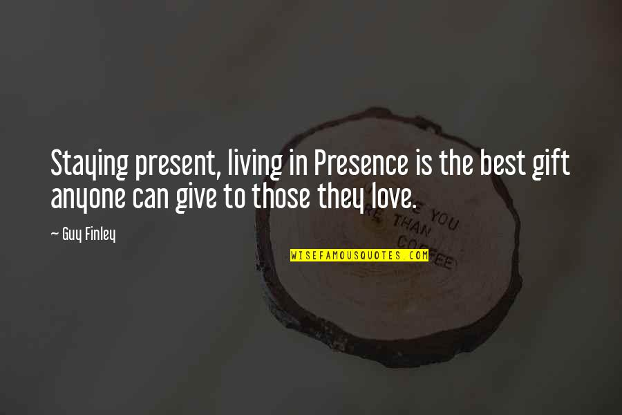 Best Gift Giving Quotes By Guy Finley: Staying present, living in Presence is the best