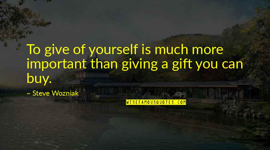 Best Gift Giving Quotes By Steve Wozniak: To give of yourself is much more important