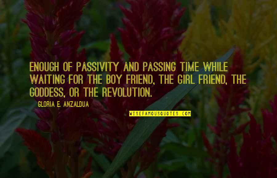 Best Girl Boy Friend Quotes By Gloria E. Anzaldua: Enough of passivity and passing time while waiting