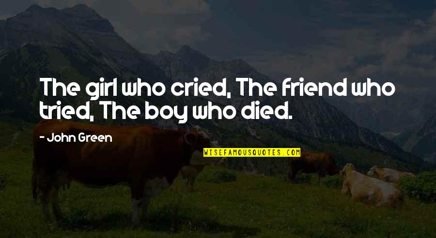 Best Girl Boy Friend Quotes By John Green: The girl who cried, The friend who tried,