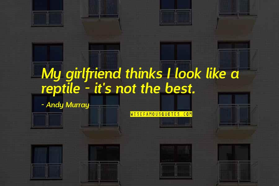 Best Girlfriend Quotes By Andy Murray: My girlfriend thinks I look like a reptile