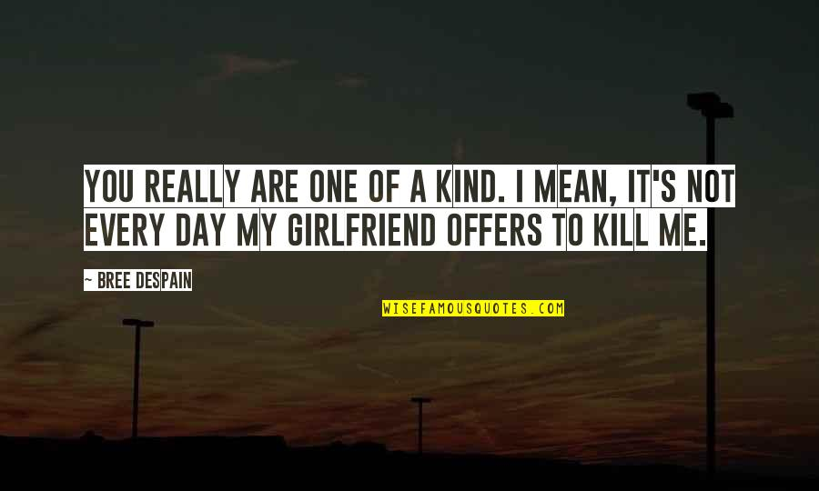 Best Girlfriend Quotes By Bree Despain: You really are one of a kind. I