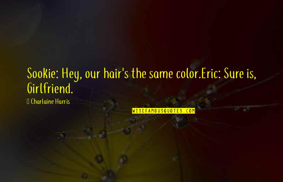 Best Girlfriend Quotes By Charlaine Harris: Sookie: Hey, our hair's the same color.Eric: Sure