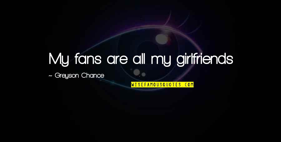 Best Girlfriend Quotes By Greyson Chance: My fans are all my girlfriends